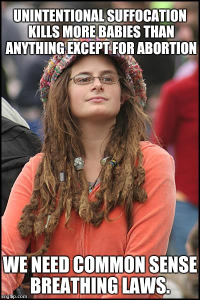 College Liberal Meme | UNINTENTIONAL SUFFOCATION KILLS MORE BABIES THAN ANYTHING EXCEPT FOR ABORTION WE NEED COMMON SENSE BREATHING LAWS. | image tagged in memes,college liberal | made w/ Imgflip meme maker