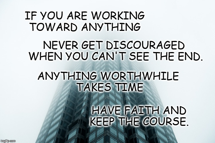 Keep the Course | IF YOU ARE WORKING TOWARD ANYTHING NEVER GET DISCOURAGED WHEN YOU CAN'T SEE THE END. ANYTHING WORTHWHILE TAKES TIME HAVE FAITH AND KEEP THE  | image tagged in life,goals,motivation,inspirational quote,focus,never stop | made w/ Imgflip meme maker