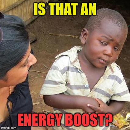 Third World Skeptical Kid Meme | IS THAT AN ENERGY BOOST? | image tagged in memes,third world skeptical kid | made w/ Imgflip meme maker