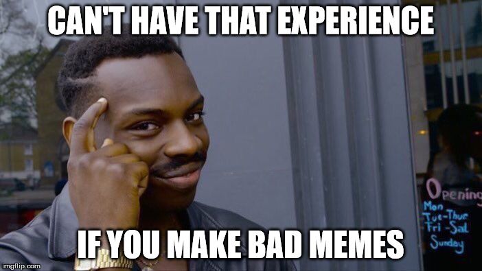Roll Safe Think About It Meme | CAN'T HAVE THAT EXPERIENCE IF YOU MAKE BAD MEMES | image tagged in memes,roll safe think about it | made w/ Imgflip meme maker