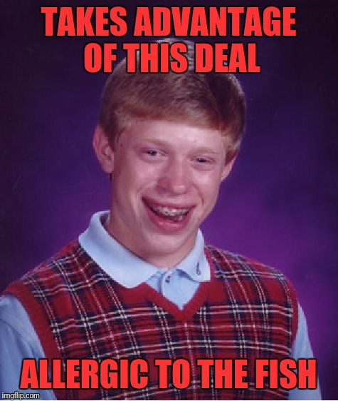 Bad Luck Brian Meme | TAKES ADVANTAGE OF THIS DEAL ALLERGIC TO THE FISH | image tagged in memes,bad luck brian | made w/ Imgflip meme maker