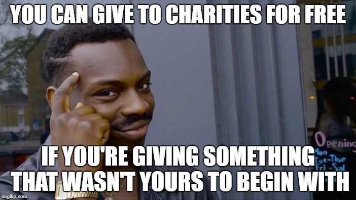 Left Wing Politics | YOU CAN GIVE TO CHARITIES FOR FREE IF YOU'RE GIVING SOMETHING THAT WASN'T YOURS TO BEGIN WITH | image tagged in memes,roll safe think about it | made w/ Imgflip meme maker