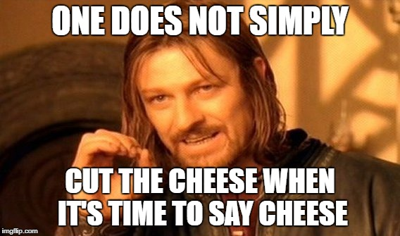 One Does Not Simply Meme | ONE DOES NOT SIMPLY CUT THE CHEESE WHEN IT'S TIME TO SAY CHEESE | image tagged in memes,one does not simply | made w/ Imgflip meme maker