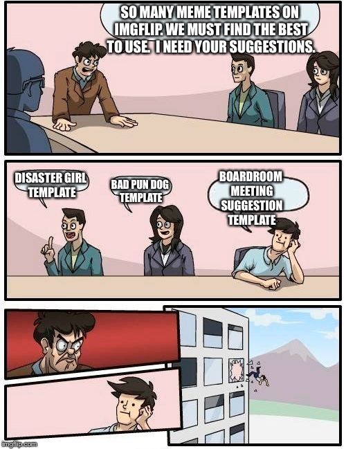 Boardroom Meeting Suggestion Meme | SO MANY MEME TEMPLATES ON IMGFLIP. WE MUST FIND THE BEST TO USE.  I NEED YOUR SUGGESTIONS. DISASTER GIRL TEMPLATE BAD PUN DOG TEMPLATE BOARD | image tagged in memes,boardroom meeting suggestion,disaster girl,bad pun dog | made w/ Imgflip meme maker