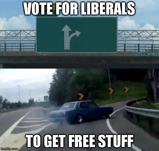Left Exit 12 Off Ramp Meme | VOTE FOR LIBERALS TO GET FREE STUFF | image tagged in memes,left exit 12 off ramp | made w/ Imgflip meme maker