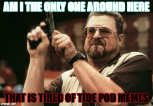Am I The Only One Around Here Meme | AM I THE ONLY ONE AROUND HERE THAT IS TIRED OF TIDE POD MEMES | image tagged in memes,am i the only one around here | made w/ Imgflip meme maker