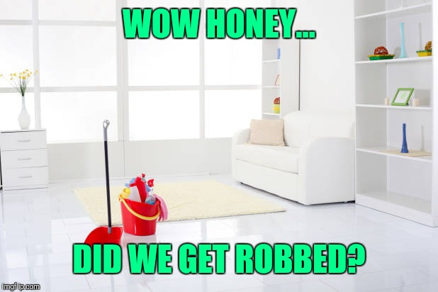Clean house |  WOW HONEY... DID WE GET ROBBED? | image tagged in clean house | made w/ Imgflip meme maker