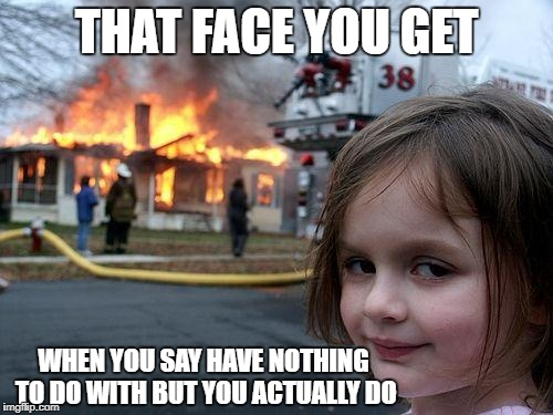 Disaster Girl Meme | THAT FACE YOU GET WHEN YOU SAY HAVE NOTHING TO DO WITH BUT YOU ACTUALLY DO | image tagged in memes,disaster girl | made w/ Imgflip meme maker