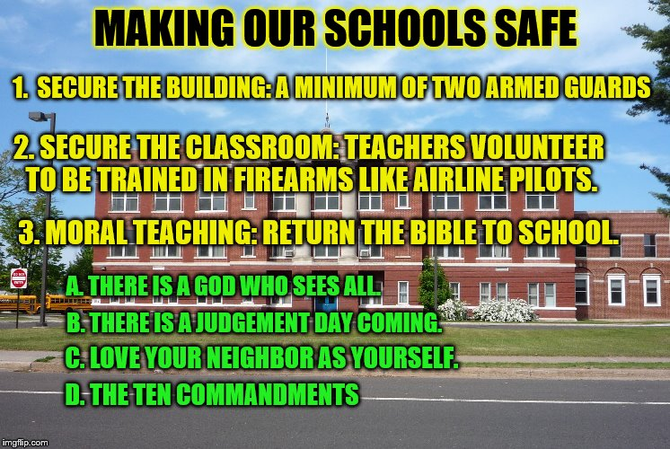 Try this and watch the ACLU go ballistic! | MAKING OUR SCHOOLS SAFE 1.  SECURE THE BUILDING: A MINIMUM OF TWO ARMED GUARDS 2. SECURE THE CLASSROOM: TEACHERS VOLUNTEER TO BE TRAINED IN  | image tagged in school shooting,gun control,liberal logic | made w/ Imgflip meme maker