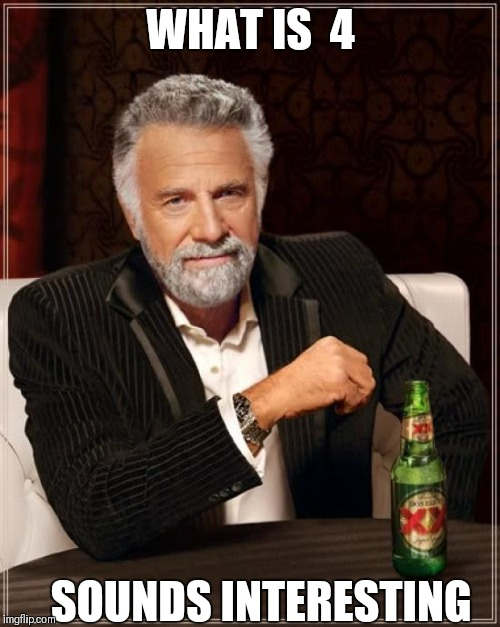 The Most Interesting Man In The World Meme | WHAT IS  4 SOUNDS INTERESTING | image tagged in memes,the most interesting man in the world | made w/ Imgflip meme maker