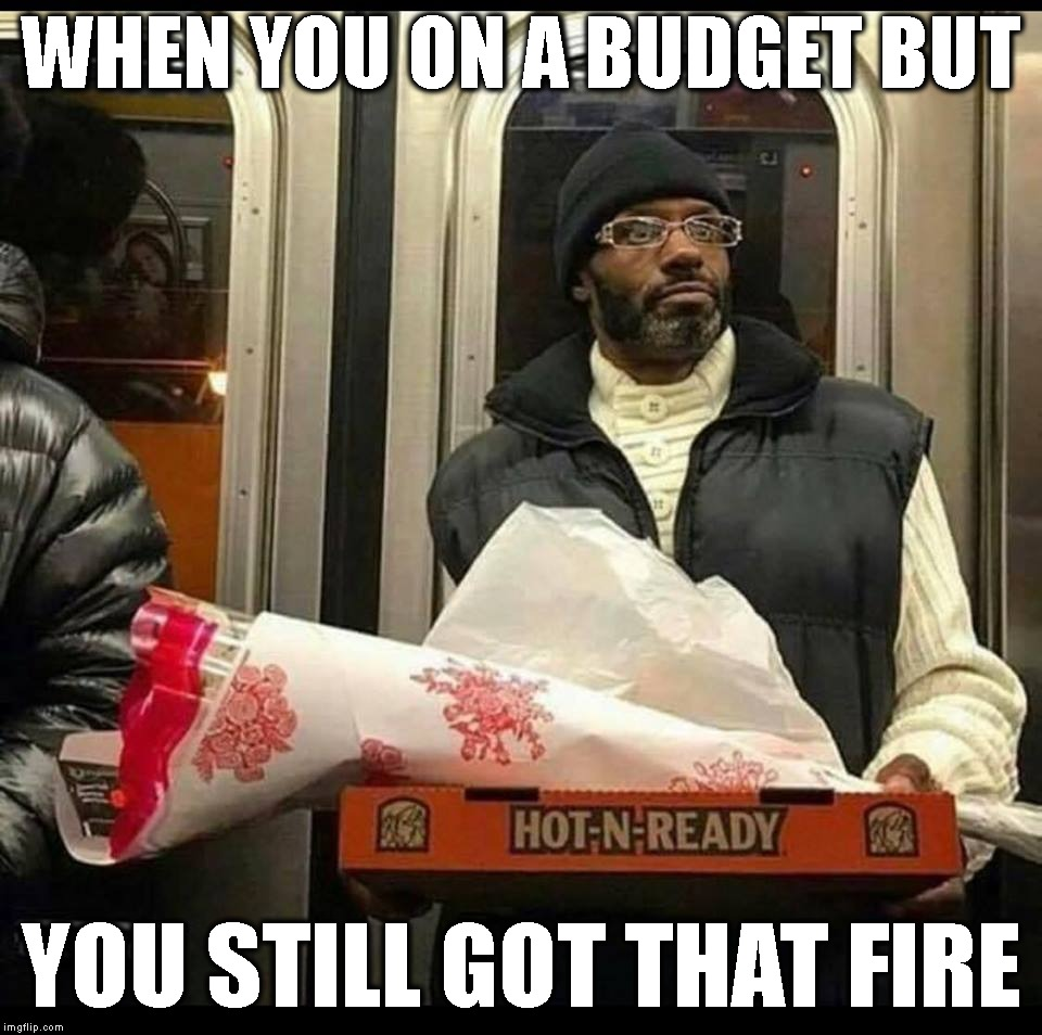 Somebody's Gettn' Some Big Cesar Tonight | WHEN YOU ON A BUDGET BUT YOU STILL GOT THAT FIRE | image tagged in love,real men,black man,relationships,dedication,valentine's day | made w/ Imgflip meme maker