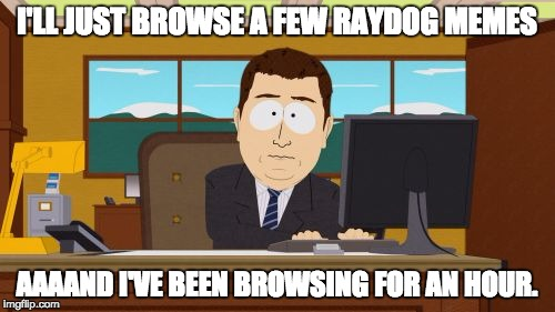 raydog memes are best | I'LL JUST BROWSE A FEW RAYDOG MEMES AAAAND I'VE BEEN BROWSING FOR AN HOUR. | image tagged in memes,aaaaand its gone,raydog 10 million point matrix icon,funny,understandable,relatable | made w/ Imgflip meme maker