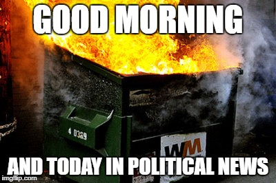 The latest hot topics | GOOD MORNING AND TODAY IN POLITICAL NEWS | image tagged in dumpster | made w/ Imgflip meme maker