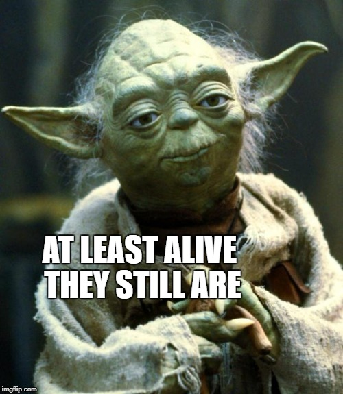 Star Wars Yoda Meme | AT LEAST ALIVE THEY STILL ARE | image tagged in memes,star wars yoda | made w/ Imgflip meme maker
