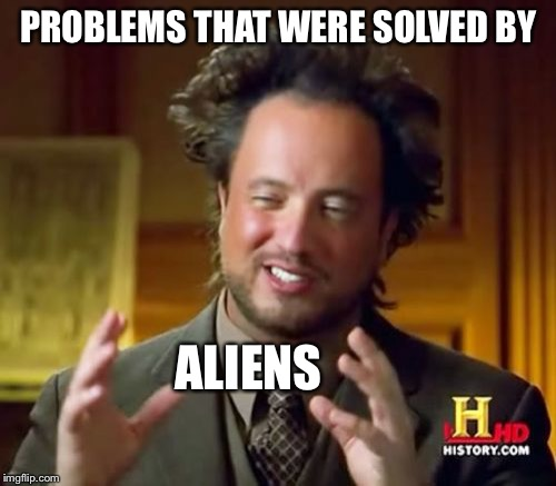 Ancient Aliens Meme | PROBLEMS THAT WERE SOLVED BY ALIENS | image tagged in memes,ancient aliens | made w/ Imgflip meme maker