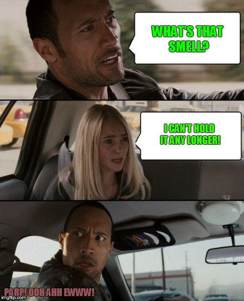 The Rock Driving Meme | WHAT'S THAT SMELL? I CAN'T HOLD IT ANY LONGER! PARP! OOH AHH EWWW! | image tagged in memes,the rock driving | made w/ Imgflip meme maker