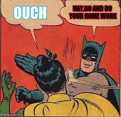 Batman Slapping Robin Meme | OUCH HAY,GO AND DO YOUR KOME WORK | image tagged in memes,batman slapping robin | made w/ Imgflip meme maker