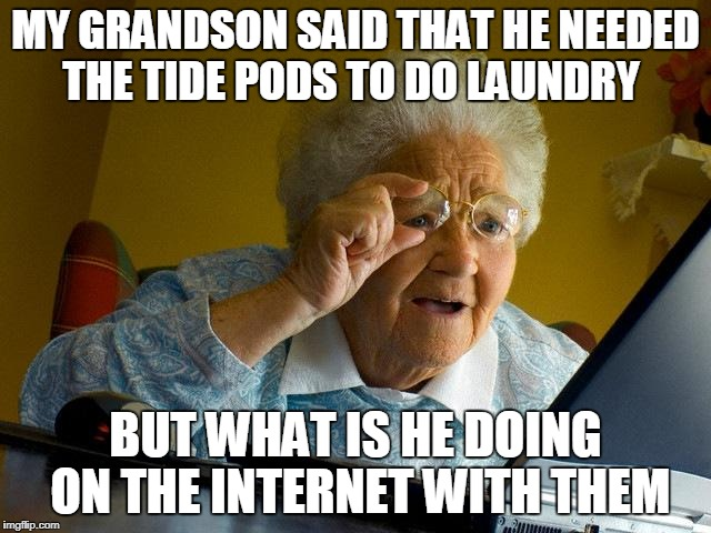 Grandma Finds The Internet Meme | MY GRANDSON SAID THAT HE NEEDED THE TIDE PODS TO DO LAUNDRY BUT WHAT IS HE DOING ON THE INTERNET WITH THEM | image tagged in memes,grandma finds the internet | made w/ Imgflip meme maker