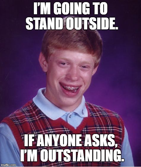 Bad Luck Brian Meme | I'M GOING TO STAND OUTSIDE. IF ANYONE ASKS, I'M OUTSTANDING. | image tagged in memes,bad luck brian | made w/ Imgflip meme maker