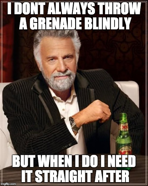 The Most Interesting Man In The World Meme | I DONT ALWAYS THROW A GRENADE BLINDLY BUT WHEN I DO I NEED IT STRAIGHT AFTER | image tagged in memes,the most interesting man in the world | made w/ Imgflip meme maker