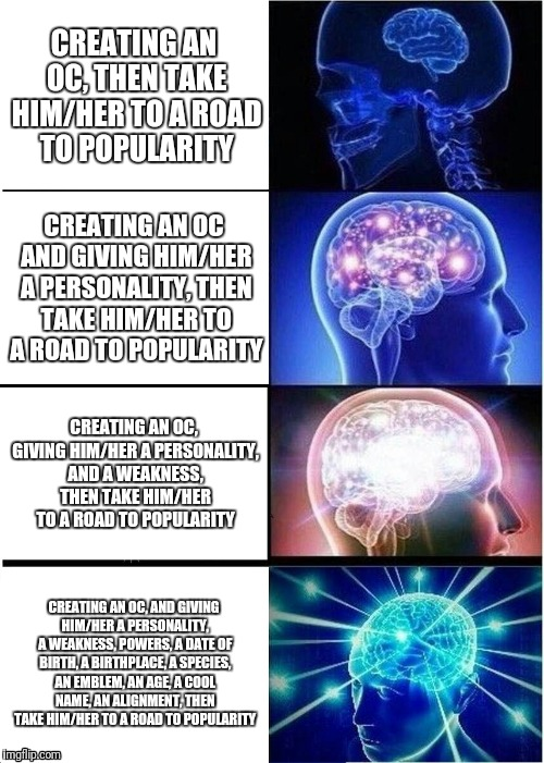 Expanding Brain | CREATING AN OC, THEN TAKE HIM/HER TO A ROAD TO POPULARITY CREATING AN OC AND GIVING HIM/HER A PERSONALITY, THEN TAKE HIM/HER TO A ROAD TO PO | image tagged in memes,expanding brain | made w/ Imgflip meme maker