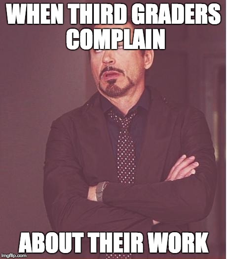 Face You Make Robert Downey Jr Meme | WHEN THIRD GRADERS COMPLAIN ABOUT THEIR WORK | image tagged in memes,face you make robert downey jr | made w/ Imgflip meme maker