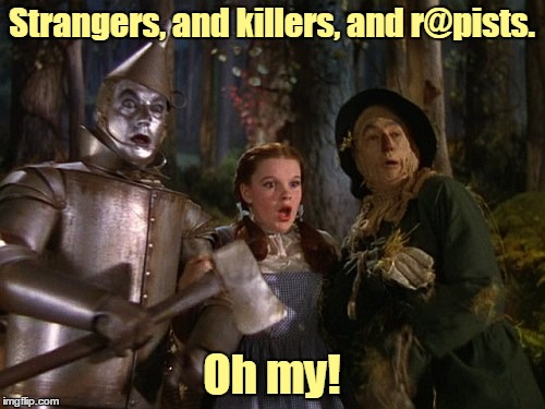 Strangers, and killers, and r@pists. Oh my! | made w/ Imgflip meme maker