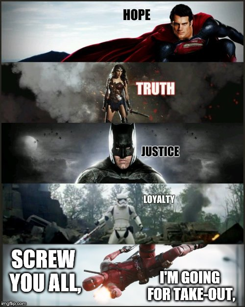 deadpool justice league | SCREW YOU ALL, I'M GOING FOR TAKE-OUT, | image tagged in deadpool justice league | made w/ Imgflip meme maker