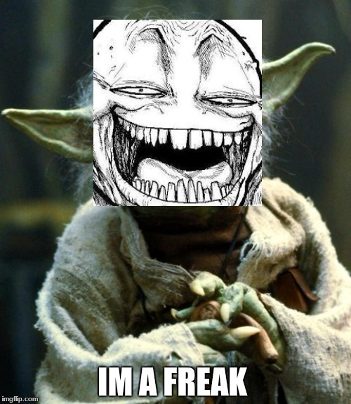 Star Wars Yoda Meme | IM A FREAK | image tagged in memes,star wars yoda | made w/ Imgflip meme maker