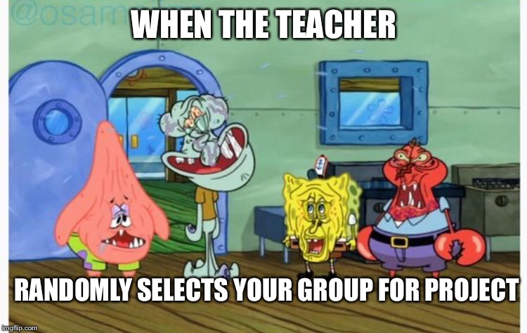 WHEN THE TEACHER RANDOMLY SELECTS YOUR GROUP FOR PROJECT | image tagged in memes | made w/ Imgflip meme maker