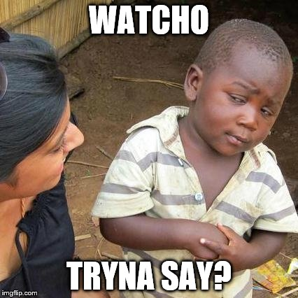 Third World Skeptical Kid Meme | WATCHO TRYNA SAY? | image tagged in memes,third world skeptical kid | made w/ Imgflip meme maker