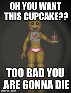 Chica from fnaf 2 | OH YOU WANT THIS CUPCAKE?? TOO BAD YOU ARE GONNA DIE | image tagged in chica from fnaf 2 | made w/ Imgflip meme maker