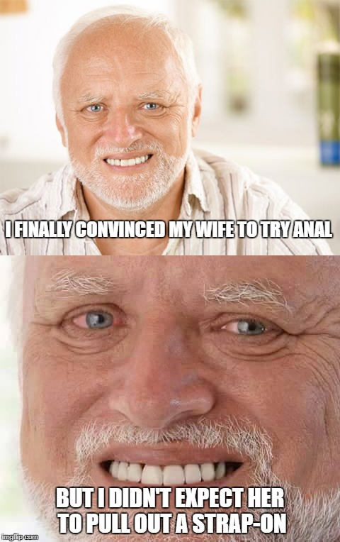 Poor Harold | I FINALLY CONVINCED MY WIFE TO TRY ANAL BUT I DIDN'T EXPECT HER TO PULL OUT A STRAP-ON | image tagged in memes,hide the pain harold,nsfw | made w/ Imgflip meme maker