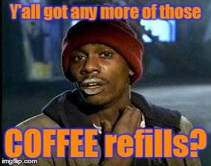 Y'all got any more of those COFFEE refills? | made w/ Imgflip meme maker