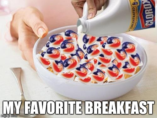 MY FAVORITE BREAKFAST | image tagged in tide pods | made w/ Imgflip meme maker