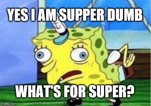 Mocking Spongebob Meme | YES I AM SUPPER DUMB WHAT'S FOR SUPER? | image tagged in memes,mocking spongebob | made w/ Imgflip meme maker