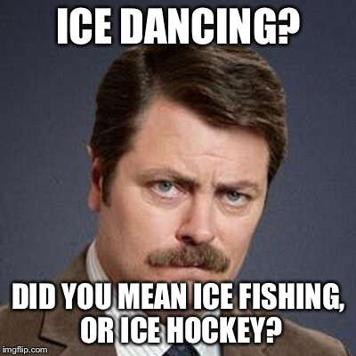 Ron Swanson Happy Birthday | ICE DANCING? DID YOU MEAN ICE FISHING, OR ICE HOCKEY? | image tagged in ron swanson happy birthday | made w/ Imgflip meme maker