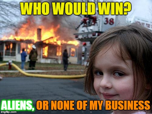 Disaster Girl Meme | WHO WOULD WIN? ALIENS, OR NONE OF MY BUSINESS ALIENS, | image tagged in memes,disaster girl | made w/ Imgflip meme maker