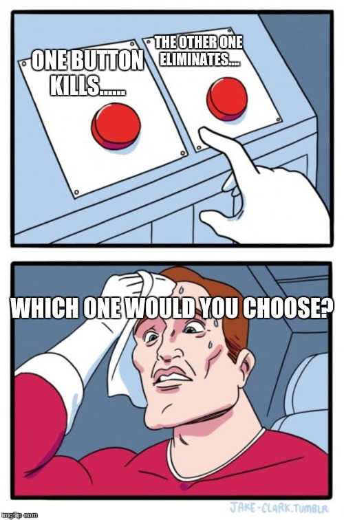 Two Buttons Meme | ONE BUTTON KILLS...... THE OTHER ONE ELIMINATES.... WHICH ONE WOULD YOU CHOOSE? | image tagged in memes,two buttons | made w/ Imgflip meme maker