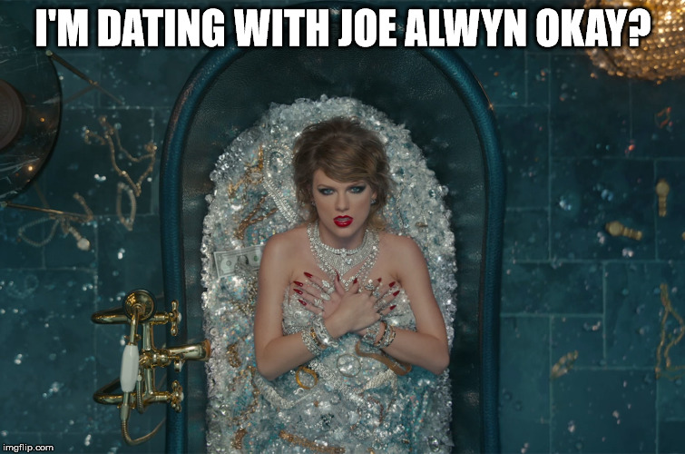 Taylor Snake bath | I'M DATING WITH JOE ALWYN OKAY? | image tagged in taylor snake bath | made w/ Imgflip meme maker