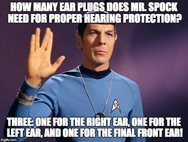 spock live long and prosper | HOW MANY EAR PLUGS DOES MR. SPOCK NEED FOR PROPER HEARING PROTECTION? THREE: ONE FOR THE RIGHT EAR, ONE FOR THE LEFT EAR, AND ONE FOR THE FI | image tagged in spock live long and prosper | made w/ Imgflip meme maker