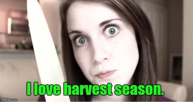 I love harvest season. | made w/ Imgflip meme maker