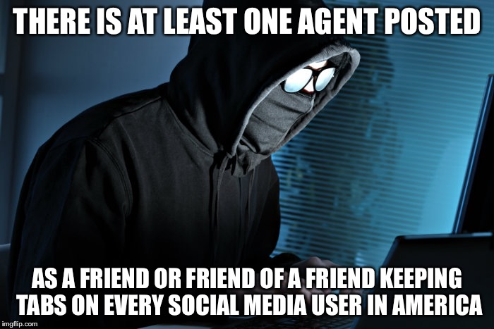 THERE IS AT LEAST ONE AGENT POSTED AS A FRIEND OR FRIEND OF A FRIEND KEEPING TABS ON EVERY SOCIAL MEDIA USER IN AMERICA | made w/ Imgflip meme maker