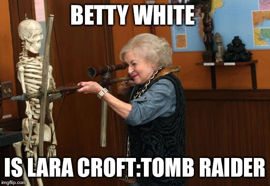 BETTY WHITE IS LARA CROFT:TOMB RAIDER | image tagged in memes,betty white | made w/ Imgflip meme maker