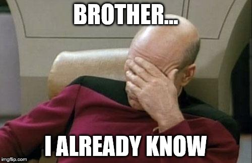 Captain Picard Facepalm Meme | BROTHER... I ALREADY KNOW | image tagged in memes,captain picard facepalm | made w/ Imgflip meme maker