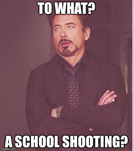 Face You Make Robert Downey Jr Meme | TO WHAT? A SCHOOL SHOOTING? | image tagged in memes,face you make robert downey jr | made w/ Imgflip meme maker