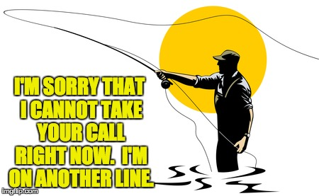 I'M SORRY THAT I CANNOT TAKE YOUR CALL RIGHT NOW.  I'M ON ANOTHER LINE. | image tagged in fly fishing | made w/ Imgflip meme maker