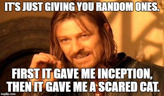 One Does Not Simply Meme | IT'S JUST GIVING YOU RANDOM ONES. FIRST IT GAVE ME INCEPTION, THEN IT GAVE ME A SCARED CAT. | image tagged in memes,one does not simply | made w/ Imgflip meme maker