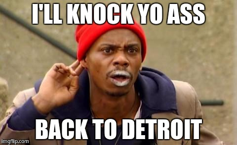 I'll knock yo ass back to detroit | I'LL KNOCK YO ASS BACK TO DETROIT | image tagged in tyrone biggums,dave chappelle | made w/ Imgflip meme maker