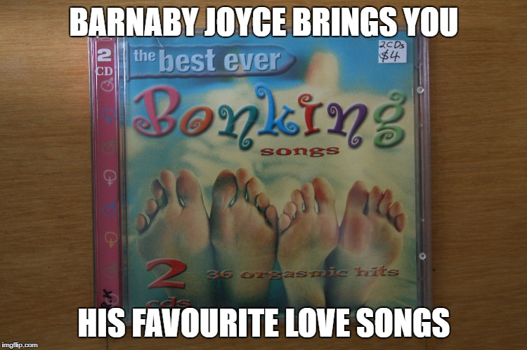 BARNABY JOYCE BRINGS YOU HIS FAVOURITE LOVE SONGS | image tagged in bonking songs | made w/ Imgflip meme maker